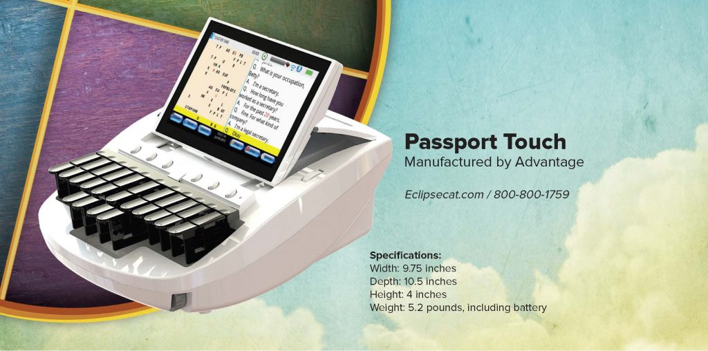 Passport Touch Manufactured by Advantage Eclipsecat.com / 800-800-1759 Specifi cations: Width: 9.75 inches Depth: 10.5 inches Height: 4 inches Weight: 5.2 pounds, including battery