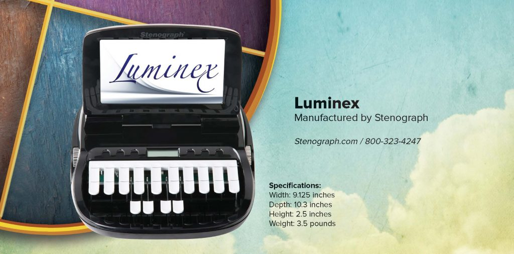 Luminex Manufactured by Stenograph Stenograph.com / 800-323-4247 Specifications: Width: 9.125 inches Depth: 10.3 inches Height: 2.5 inches Weight: 3.5 pounds