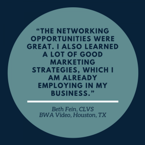 """The networking opportunities were great. I also learned a lot of good marketing strategies, which I am already employing in my business."" –Beth Fein, CLVS, BWA Video, Houston, TX"